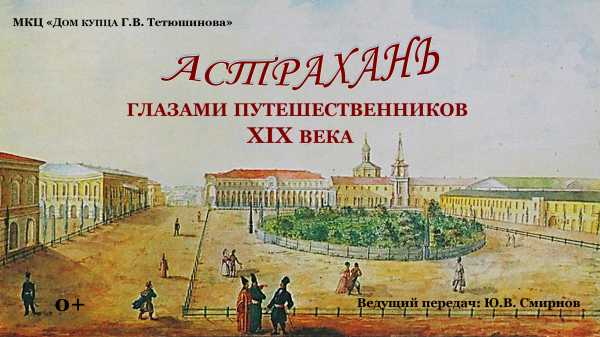 Дом-музей купца Тетюшинова запустил новый видеоцикл об истории Астрахани